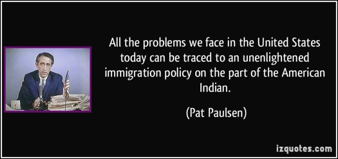 227676955-quote-all-the-problems-we-face-in-the-united-states-today-can-be-traced-to-an-unenlightened-immigration-pat-paulsen-143010 - Copy